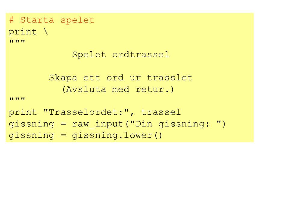 # Starta spelet print \ Spelet ordtrassel Skapa ett ord ur trasslet (Avsluta med retur.) print Trasselordet: , trassel gissning = raw_input( Din gissning: ) gissning = gissning.lower()