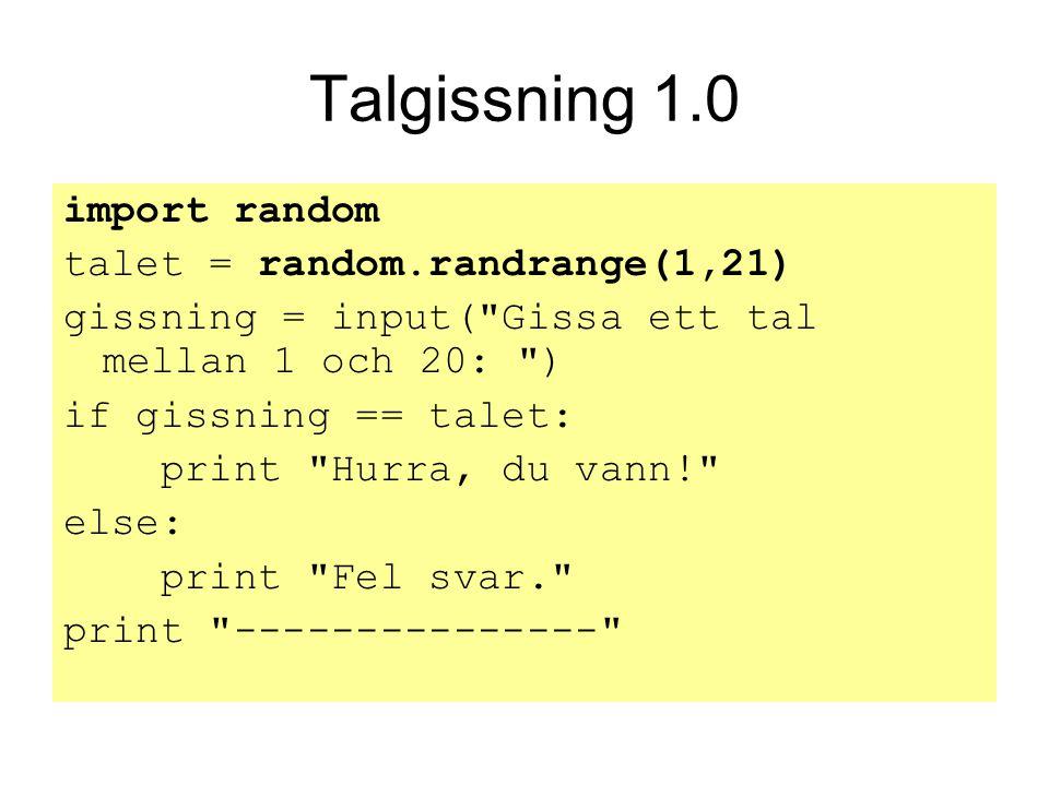 Talgissning 1.0 import random talet = random.randrange(1,21) gissning = input( Gissa ett tal mellan 1 och 20: ) if gissning == talet: print Hurra, du vann! else: print Fel svar. print ---------------