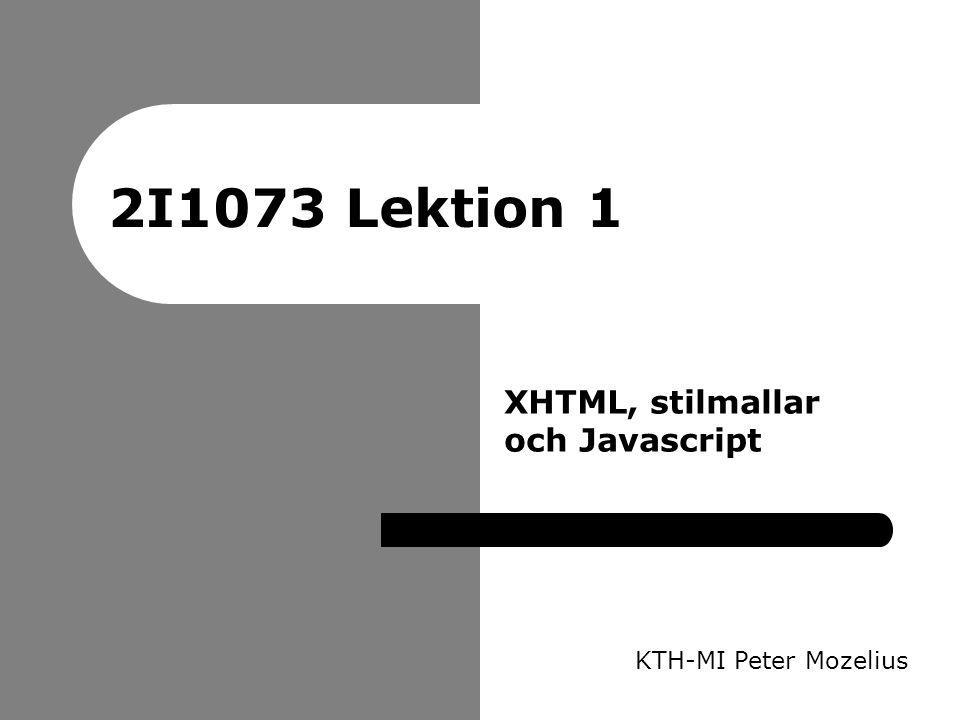 2I1073 Lektion 1 KTH-MI Peter Mozelius XHTML, stilmallar och Javascript