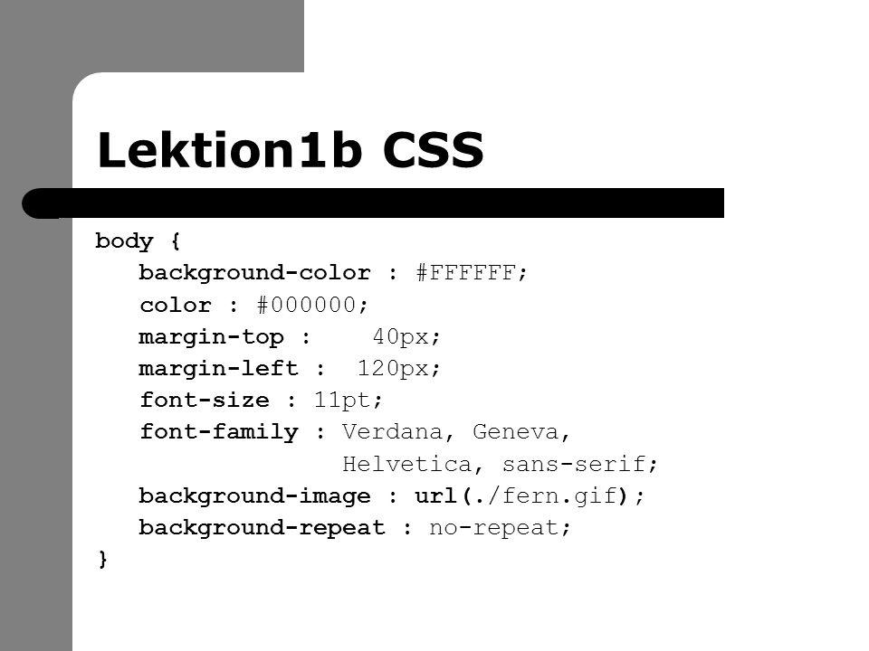 Lektion1b CSS body { background-color : #FFFFFF; color : #000000; margin-top : 40px; margin-left : 120px; font-size : 11pt; font-family : Verdana, Geneva, Helvetica, sans-serif; background-image : url(./fern.gif); background-repeat : no-repeat; }