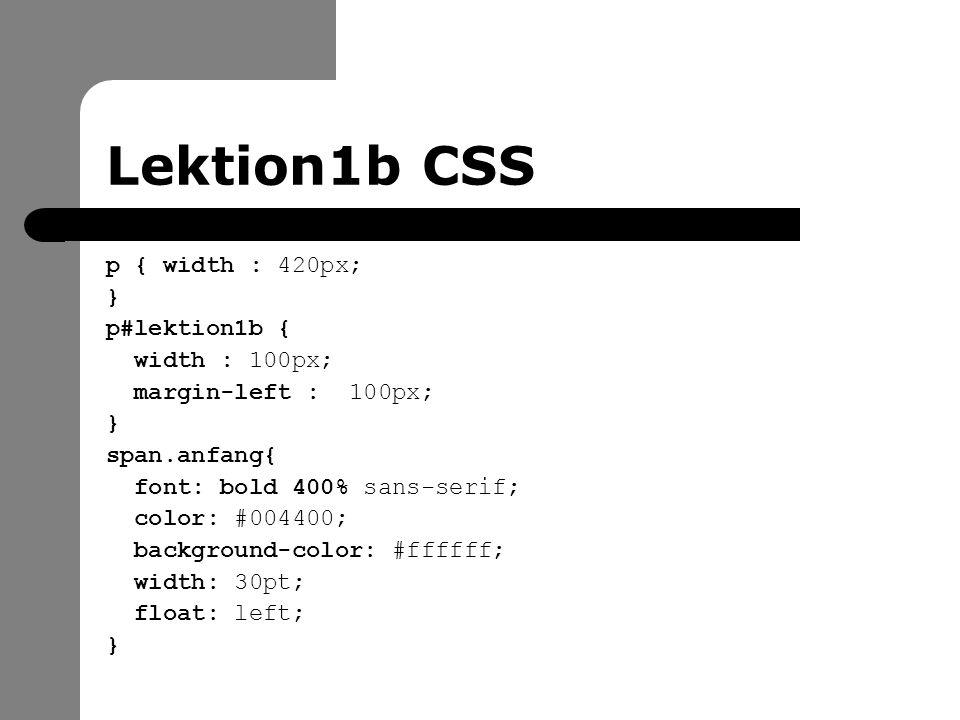 Lektion1b CSS p { width : 420px; } p#lektion1b { width : 100px; margin-left : 100px; } span.anfang{ font: bold 400% sans-serif; color: #004400; background-color: #ffffff; width: 30pt; float: left; }