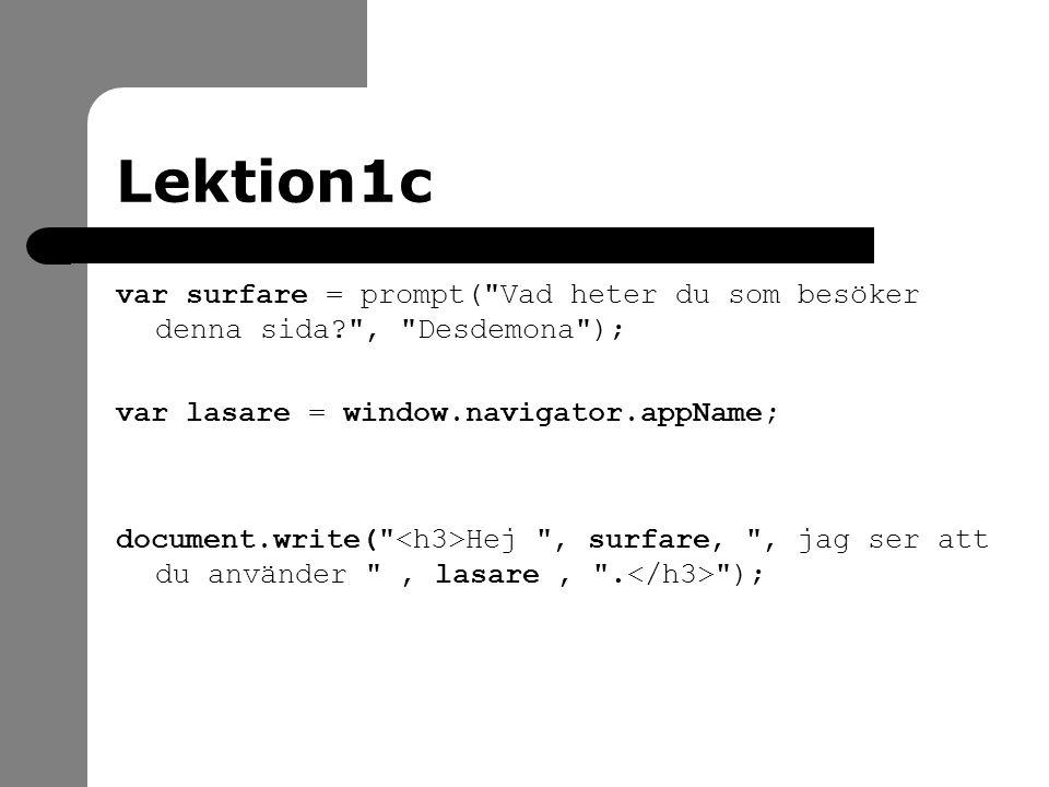 Lektion1c var surfare = prompt( Vad heter du som besöker denna sida? , Desdemona ); var lasare = window.navigator.appName; document.write( Hej , surfare, , jag ser att du använder , lasare, .