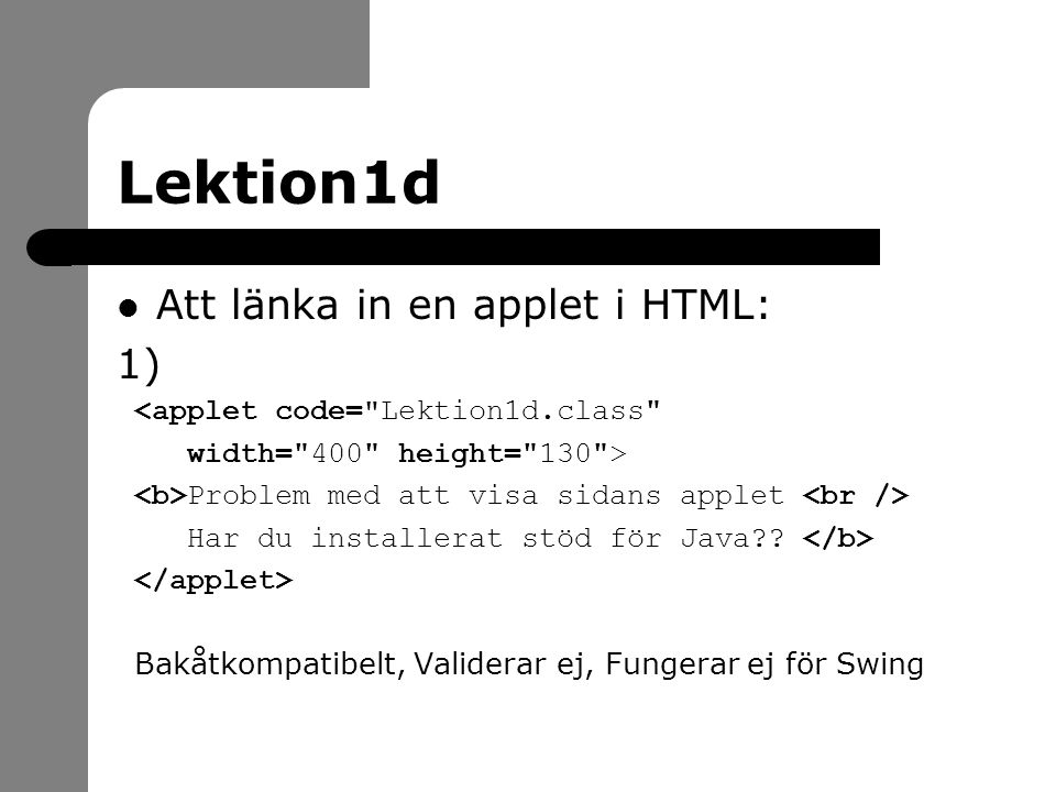 Lektion1d Att länka in en applet i HTML: 1) <applet code= Lektion1d.class width= 400 height= 130 > Problem med att visa sidans applet Har du installerat stöd för Java?.