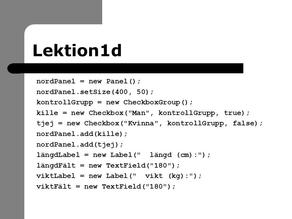 Lektion1d nordPanel = new Panel(); nordPanel.setSize(400, 50); kontrollGrupp = new CheckboxGroup(); kille = new Checkbox( Man , kontrollGrupp, true); tjej = new Checkbox( Kvinna , kontrollGrupp, false); nordPanel.add(kille); nordPanel.add(tjej); längdLabel = new Label( längd (cm): ); längdFält = new TextField( 180 ); viktLabel = new Label( vikt (kg): ); viktFält = new TextField( 180 );