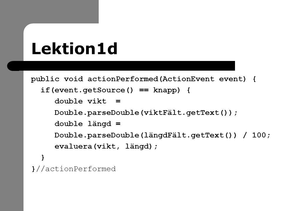 Lektion1d public void actionPerformed(ActionEvent event) { if(event.getSource() == knapp) { double vikt = Double.parseDouble(viktFält.getText()); double längd = Double.parseDouble(längdFält.getText()) / 100; evaluera(vikt, längd); } }//actionPerformed