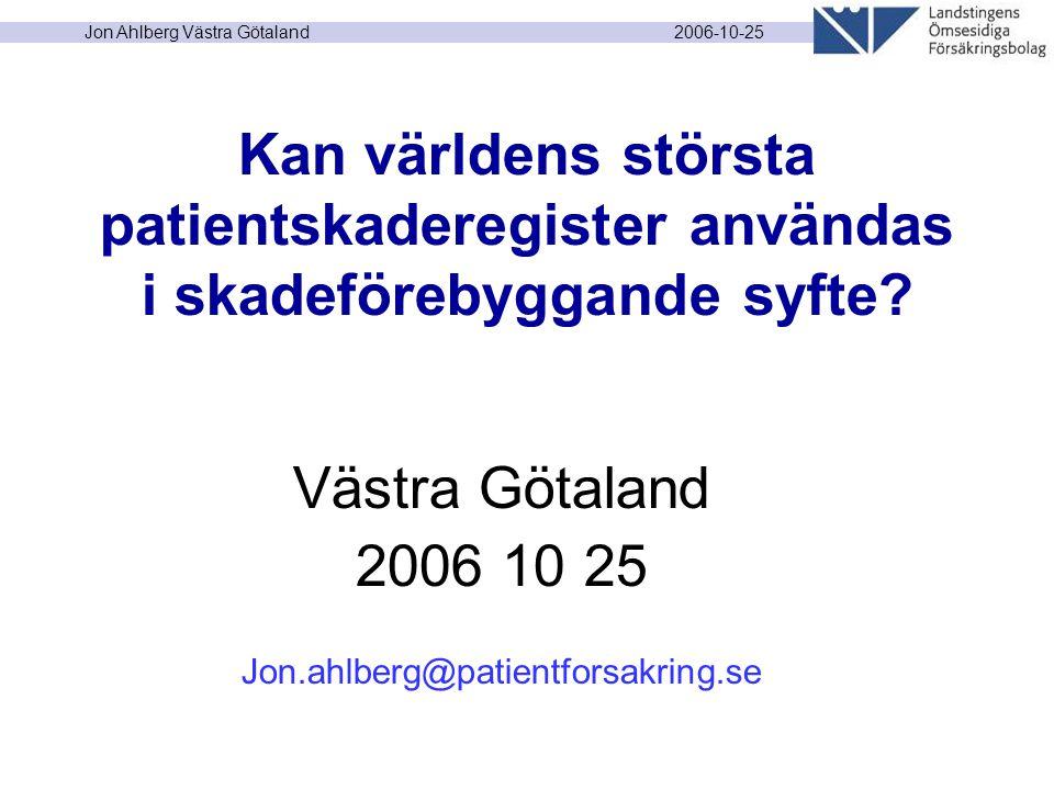 2006-10-25 Jon Ahlberg Västra Götaland Kan världens största patientskaderegister användas i skadeförebyggande syfte? Västra Götaland 2006 10 25 Jon.ah