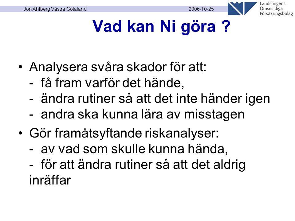 2006-10-25 Jon Ahlberg Västra Götaland Vad kan Ni göra ? Analysera svåra skador för att: - få fram varför det hände, - ändra rutiner så att det inte h