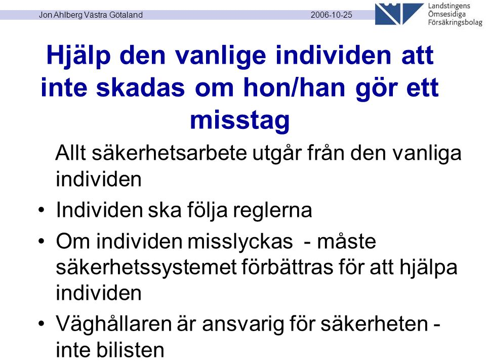 2006-10-25 Jon Ahlberg Västra Götaland Hjälp den vanlige individen att inte skadas om hon/han gör ett misstag Allt säkerhetsarbete utgår från den vanliga individen Individen ska följa reglerna Om individen misslyckas - måste säkerhetssystemet förbättras för att hjälpa individen Väghållaren är ansvarig för säkerheten - inte bilisten