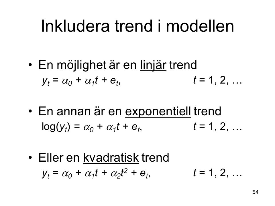 54 Inkludera trend i modellen En möjlighet är en linjär trend y t =  0 +  1 t + e t, t = 1, 2, … En annan är en exponentiell trend log(y t ) =  0 +