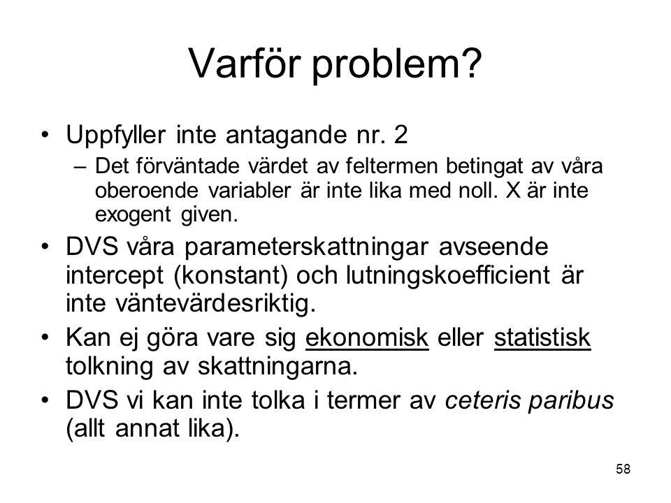 58 Varför problem? Uppfyller inte antagande nr. 2 –Det förväntade värdet av feltermen betingat av våra oberoende variabler är inte lika med noll. X är