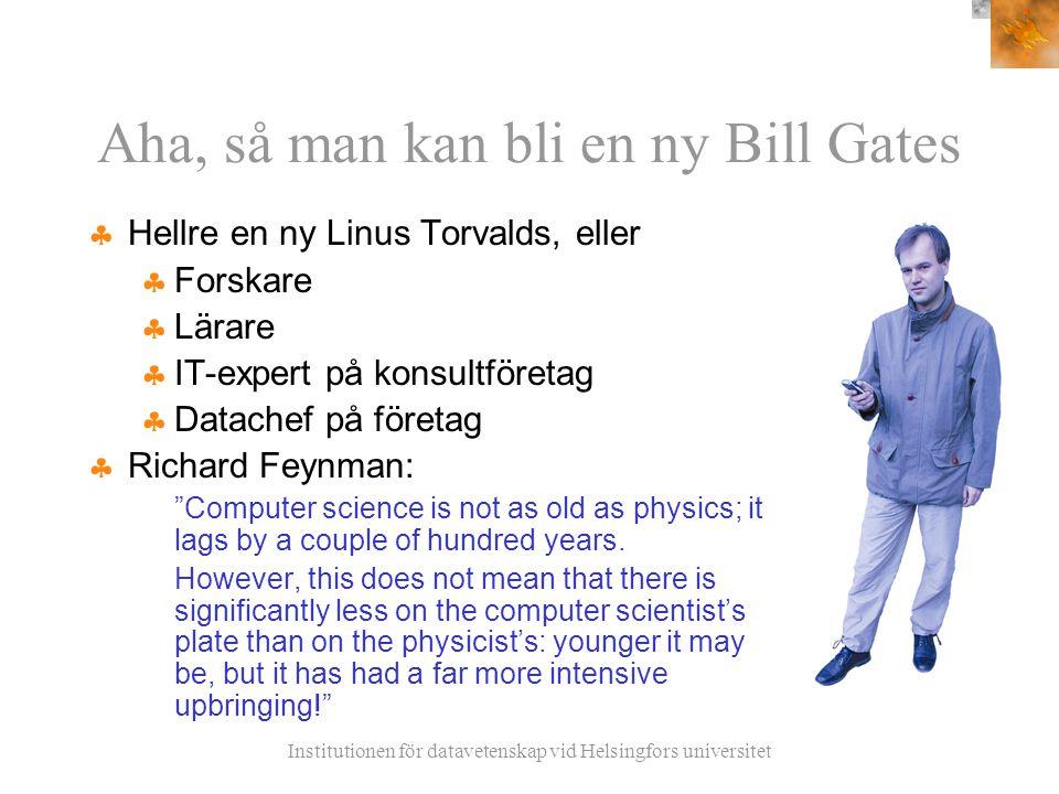 Institutionen för datavetenskap vid Helsingfors universitet Aha, så man kan bli en ny Bill Gates  Hellre en ny Linus Torvalds, eller  Forskare  Lärare  IT-expert på konsultföretag  Datachef på företag  Richard Feynman: Computer science is not as old as physics; it lags by a couple of hundred years.