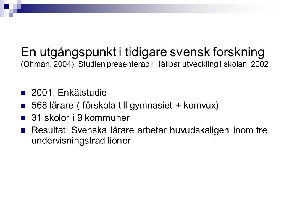 En utgångspunkt i tidigare svensk forskning (Öhman, 2004), Studien presenterad i Hållbar utveckling i skolan, 2002 2001, Enkätstudie 568 lärare ( förskola till gymnasiet + komvux) 31 skolor i 9 kommuner Resultat: Svenska lärare arbetar huvudskaligen inom tre undervisningstraditioner