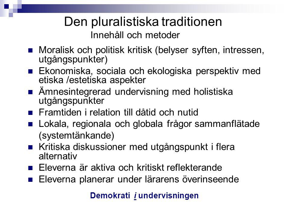 Den pluralistiska traditionen Innehåll och metoder Moralisk och politisk kritisk (belyser syften, intressen, utgångspunkter) Ekonomiska, sociala och ekologiska perspektiv med etiska /estetiska aspekter Ämnesintegrerad undervisning med holistiska utgångspunkter Framtiden i relation till dåtid och nutid Lokala, regionala och globala frågor sammanflätade (systemtänkande) Kritiska diskussioner med utgångspunkt i flera alternativ Eleverna är aktiva och kritiskt reflekterande Eleverna planerar under lärarens överinseende Demokrati i undervisningen
