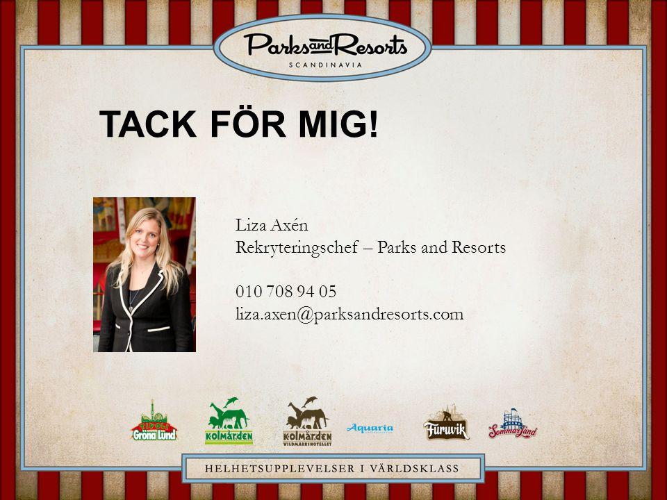Liza Axén Rekryteringschef – Parks and Resorts 010 708 94 05 liza.axen@parksandresorts.com TACK FÖR MIG!