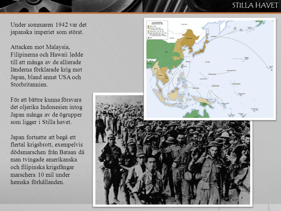 STILLA HAVET Under sommaren 1942 var det japanska imperiet som störst. Attacken mot Malaysia, Filipinerna och Hawaii ledde till att många av de allier