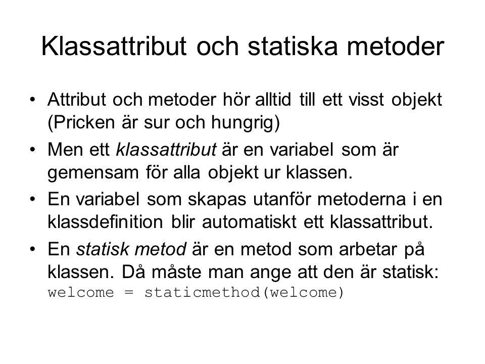 Klassattribut och statiska metoder Attribut och metoder hör alltid till ett visst objekt (Pricken är sur och hungrig) Men ett klassattribut är en variabel som är gemensam för alla objekt ur klassen.