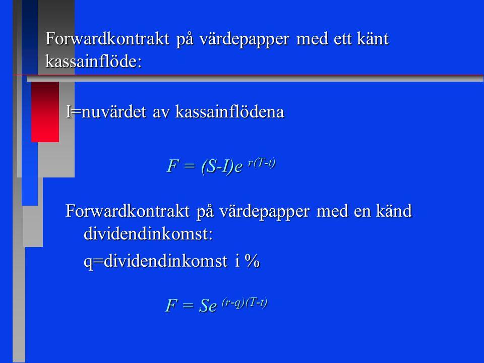 Forwardkontrakt på värdepapper med ett känt kassainflöde: I=nuvärdet av kassainflödena F = (S-I)e r(T-t) F = (S-I)e r(T-t) Forwardkontrakt på värdepapper med en känd dividendinkomst: q=dividendinkomst i % F = Se (r-q)(T-t) F = Se (r-q)(T-t)