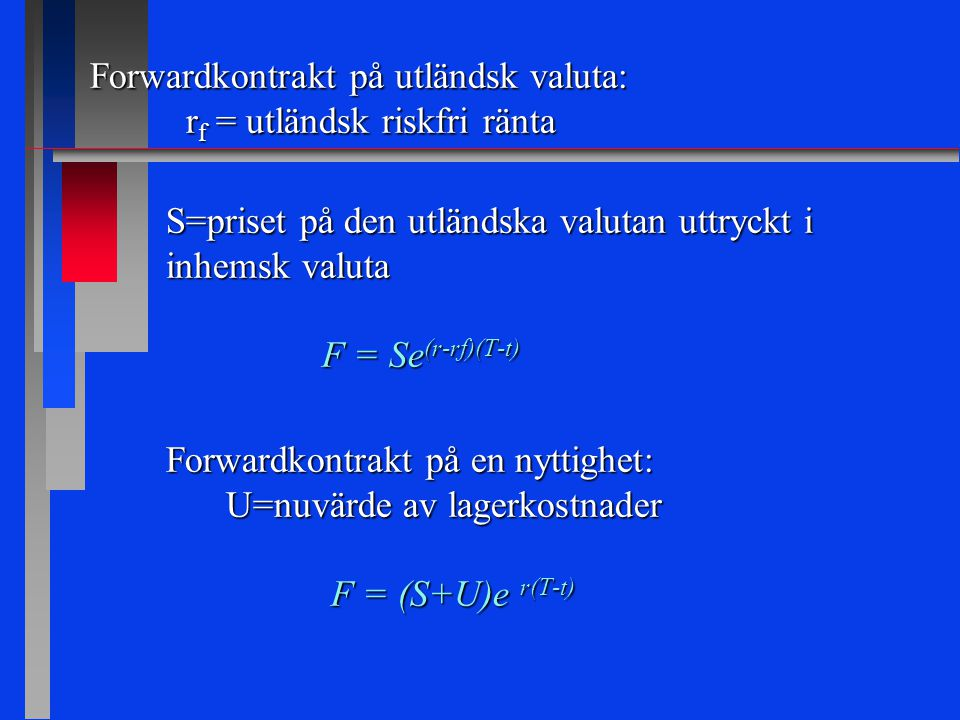 Forwardkontrakt på utländsk valuta: r f = utländsk riskfri ränta S=priset på den utländska valutan uttryckt i inhemsk valuta F = Se (r-rf)(T-t) Forwardkontrakt på en nyttighet: U=nuvärde av lagerkostnader F = (S+U)e r(T-t) F = (S+U)e r(T-t)