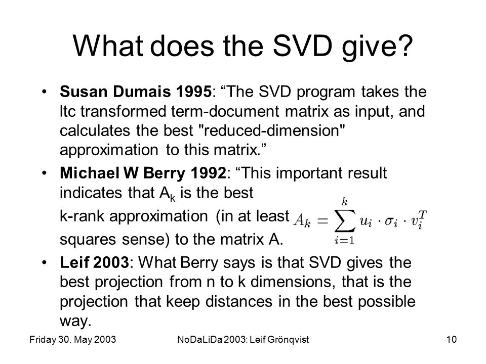 "Friday 30. May 2003NoDaLiDa 2003: Leif Grönqvist10 What does the SVD give? Susan Dumais 1995: ""The SVD program takes the ltc transformed term-document"