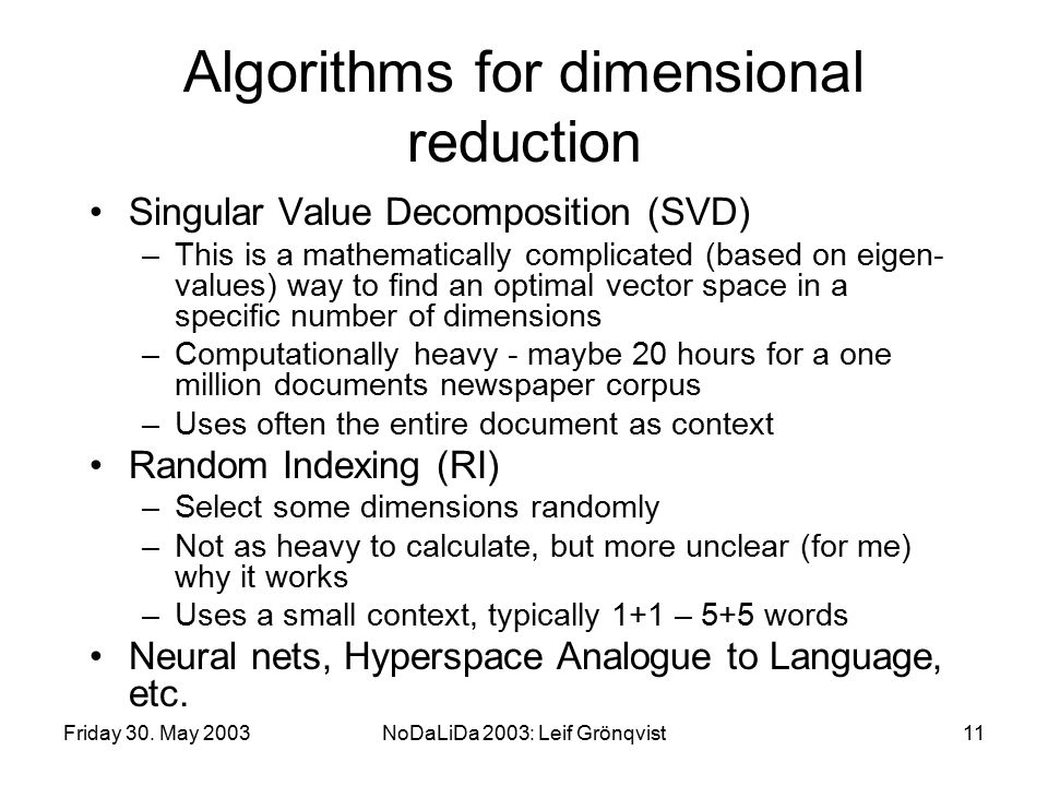 Friday 30. May 2003NoDaLiDa 2003: Leif Grönqvist11 Algorithms for dimensional reduction Singular Value Decomposition (SVD) –This is a mathematically c