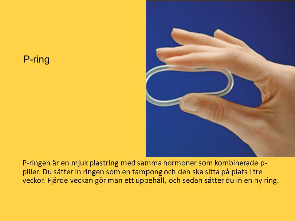 P-ring P-ringen är en mjuk plastring med samma hormoner som kombinerade p- piller. Du sätter in ringen som en tampong och den ska sitta på plats i tre