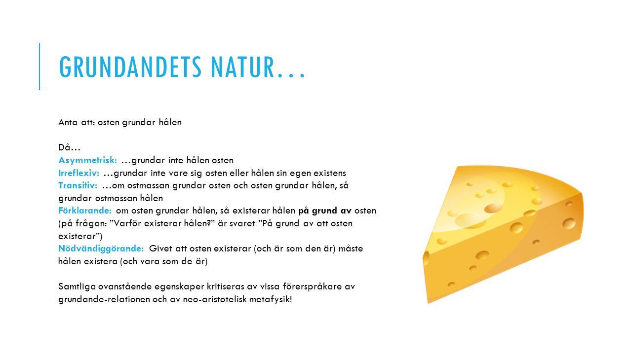 GRUNDANDETS NATUR… Anta att: osten grundar hålen Då… Asymmetrisk: …grundar inte hålen osten Irreflexiv: …grundar inte vare sig osten eller hålen sin egen existens Transitiv: …om ostmassan grundar osten och osten grundar hålen, så grundar ostmassan hålen Förklarande: om osten grundar hålen, så existerar hålen på grund av osten (på frågan: Varför existerar hålen? är svaret På grund av att osten existerar ) Nödvändiggörande: Givet att osten existerar (och är som den är) måste hålen existera (och vara som de är) Samtliga ovanstående egenskaper kritiseras av vissa förerspråkare av grundande-relationen och av neo-aristotelisk metafysik!
