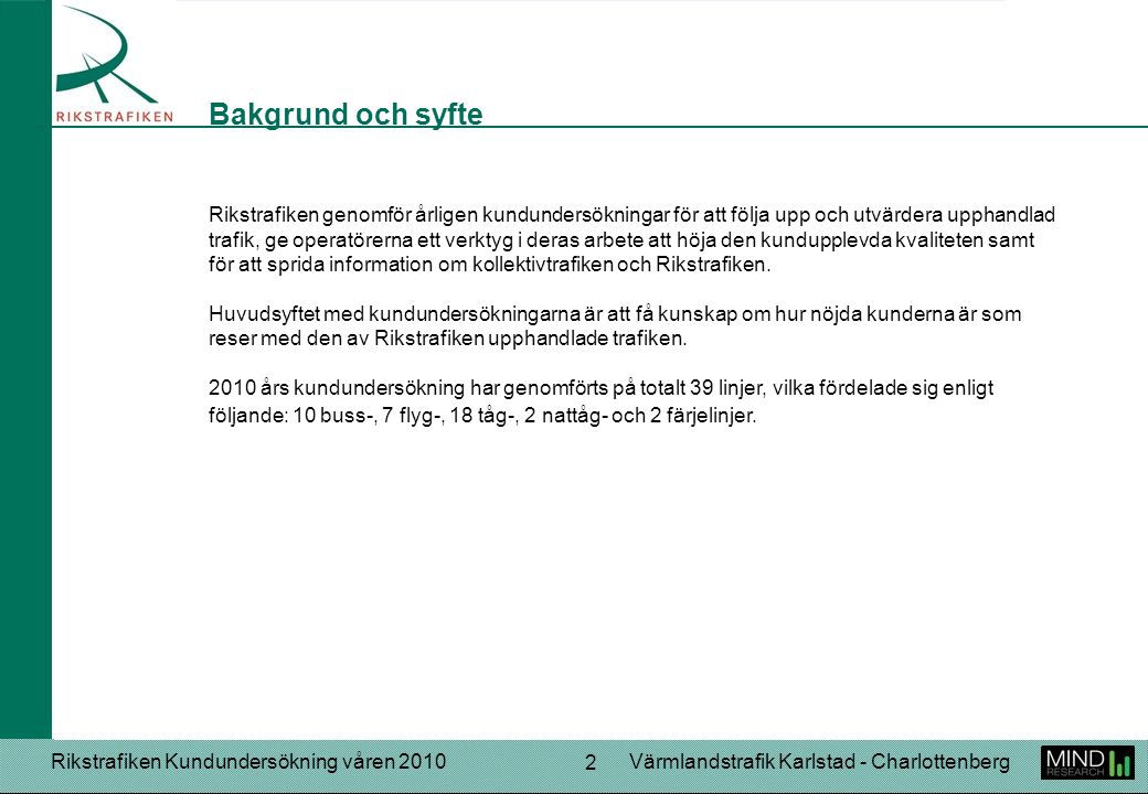 Rikstrafiken Kundundersökning våren 2010Värmlandstrafik Karlstad - Charlottenberg 2 Rikstrafiken genomför årligen kundundersökningar för att följa upp och utvärdera upphandlad trafik, ge operatörerna ett verktyg i deras arbete att höja den kundupplevda kvaliteten samt för att sprida information om kollektivtrafiken och Rikstrafiken.