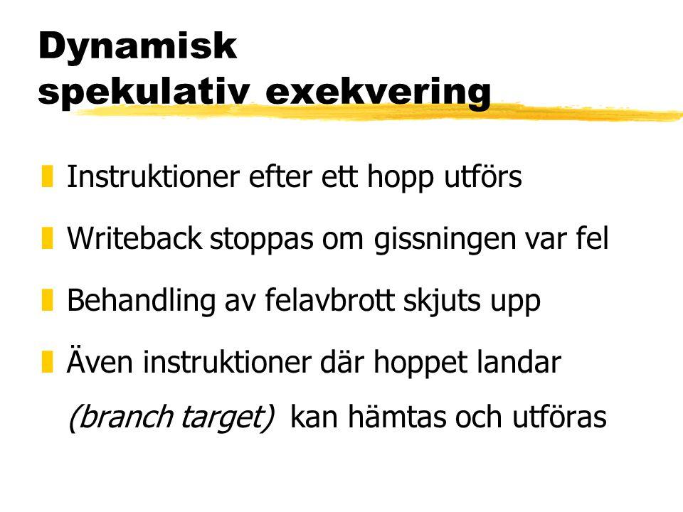 Dynamisk spekulativ exekvering zInstruktioner efter ett hopp utförs zWriteback stoppas om gissningen var fel zBehandling av felavbrott skjuts upp zÄven instruktioner där hoppet landar (branch target) kan hämtas och utföras