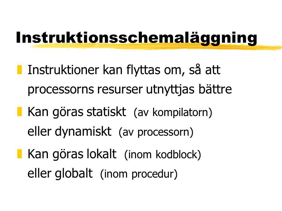 Instruktionsschemaläggning zInstruktioner kan flyttas om, så att processorns resurser utnyttjas bättre zKan göras statiskt (av kompilatorn) eller dynamiskt (av processorn) zKan göras lokalt (inom kodblock) eller globalt (inom procedur)