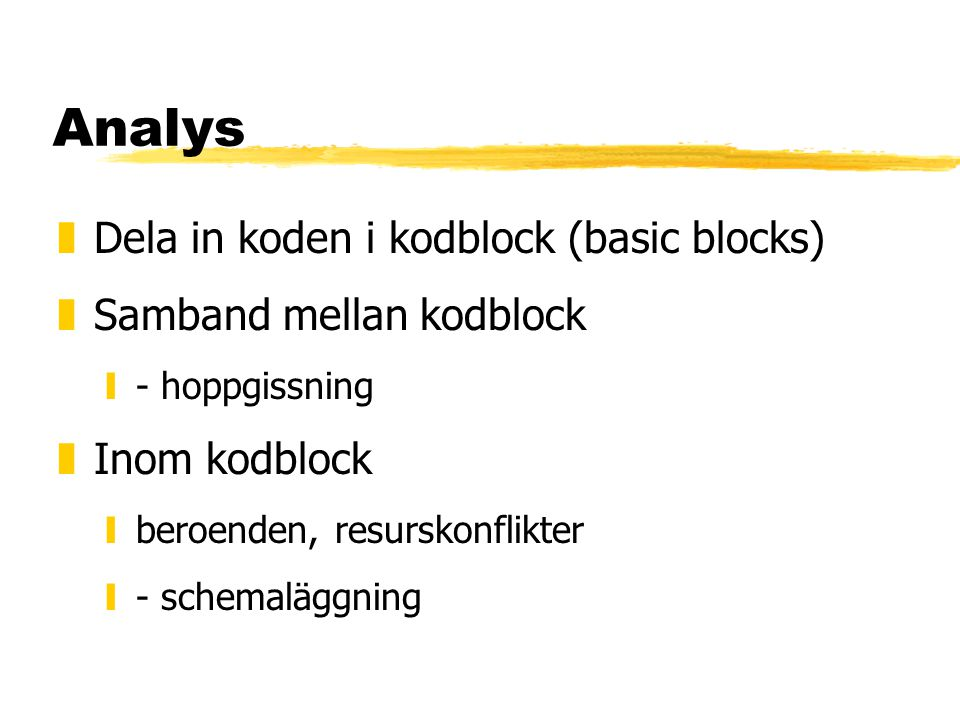 Analys zDela in koden i kodblock (basic blocks) zSamband mellan kodblock y- hoppgissning zInom kodblock yberoenden, resurskonflikter y- schemaläggning