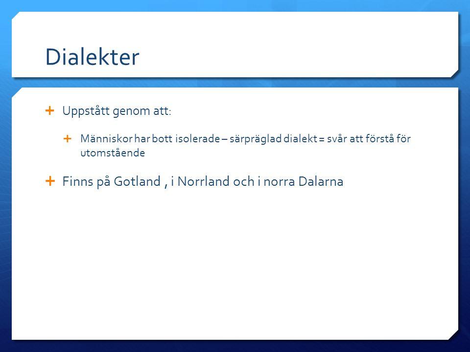 Dialekter  Uppstått genom att:  Människor har bott isolerade – särpräglad dialekt = svår att förstå för utomstående  Finns på Gotland, i Norrland o