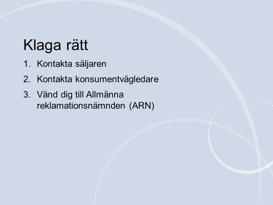 1.Kontakta säljaren 2.Kontakta konsumentvägledare 3.Vänd dig till Allmänna reklamationsnämnden (ARN) Klaga rätt