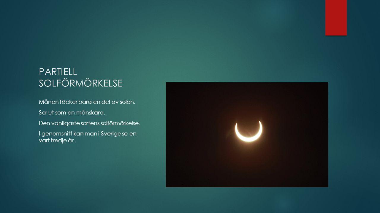 PARTIELL SOLFÖRMÖRKELSE Månen täcker bara en del av solen. Ser ut som en månskära. Den vanligaste sortens solförmörkelse. I genomsnitt kan man i Sveri