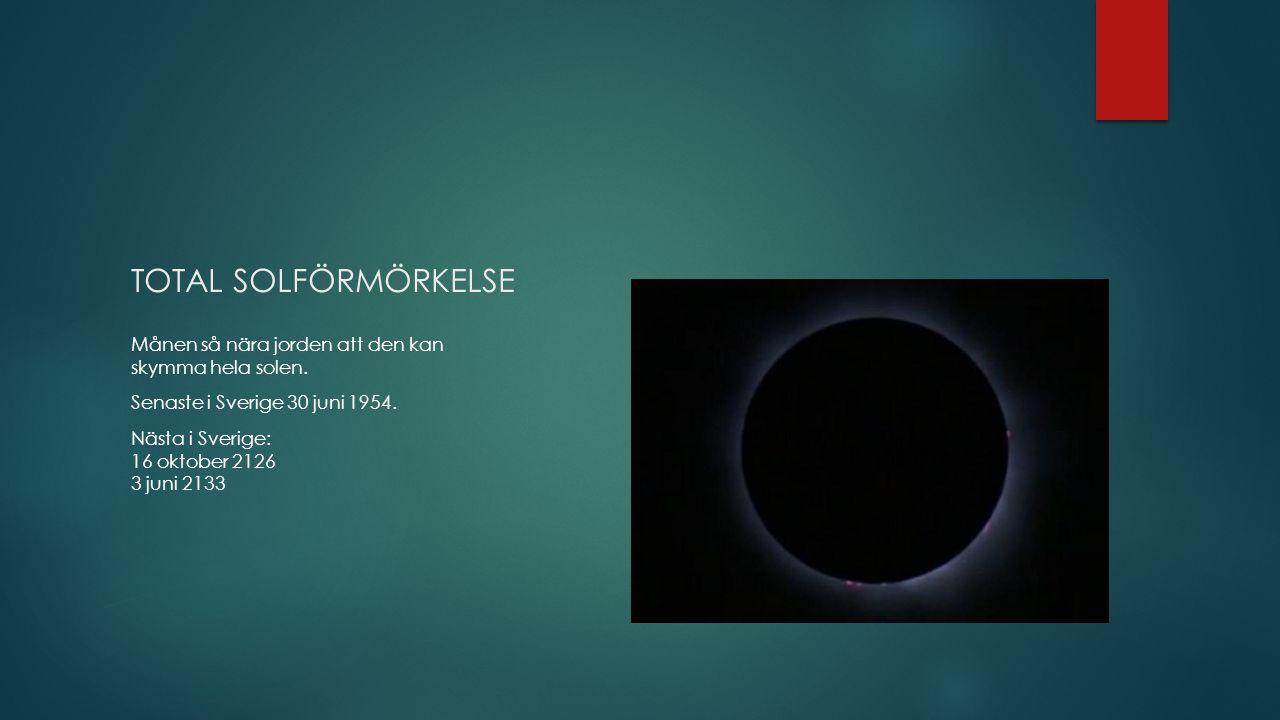 TOTAL SOLFÖRMÖRKELSE Månen så nära jorden att den kan skymma hela solen. Senaste i Sverige 30 juni 1954. Nästa i Sverige: 16 oktober 2126 3 juni 2133