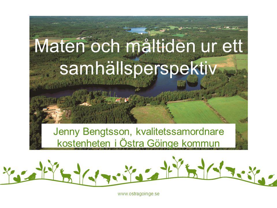 www.ostragoinge.se Maten och måltiden ur ett samhällsperspektiv Jenny Bengtsson, kvalitetssamordnare kostenheten i Östra Göinge kommun