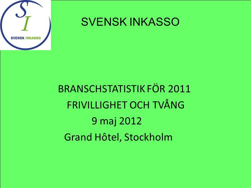 BRANSCHSTATISTIK FÖR 2011 FRIVILLIGHET OCH TVÅNG 9 maj 2012 Grand Hôtel, Stockholm SVENSK INKASSO