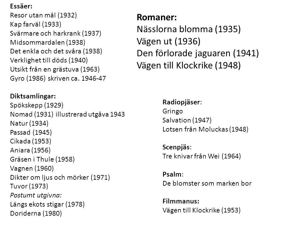 Radiopjäser: Gringo Salvation (1947) Lotsen från Moluckas (1948) Scenpjäs: Tre knivar från Wei (1964) Psalm: De blomster som marken bor Filmmanus: Vägen till Klockrike (1953) Essäer: Resor utan mål (1932) Kap farväl (1933) Svärmare och harkrank (1937) Midsommardalen (1938) Det enkla och det svåra (1938) Verklighet till döds (1940) Utsikt från en grästuva (1963) Gyro (1986) skriven ca.