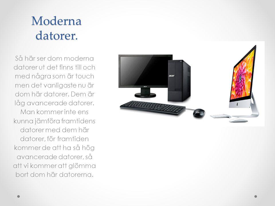 Moderna datorer. Så här ser dom moderna datorer ut det finns till och med några som är touch men det vanligaste nu är dom här datorer. Dem är låg avan