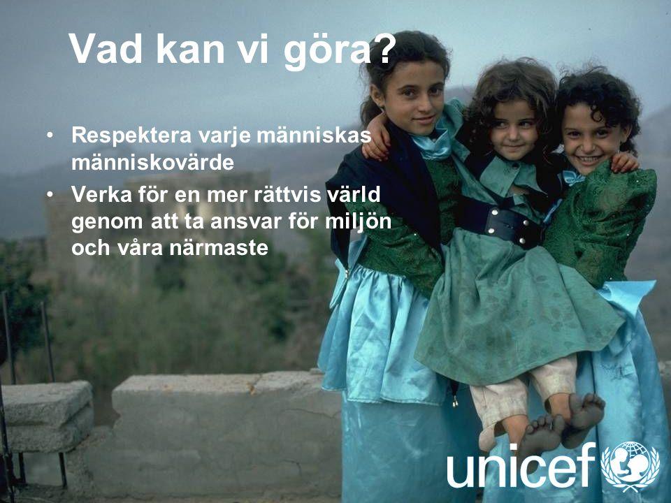 UNICEF Vad kan vi göra? Respektera varje människas människovärde Verka för en mer rättvis värld genom att ta ansvar för miljön och våra närmaste
