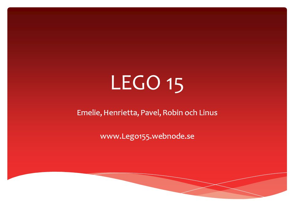 LEGO 15 Emelie, Henrietta, Pavel, Robin och Linus www.Lego155.webnode.se