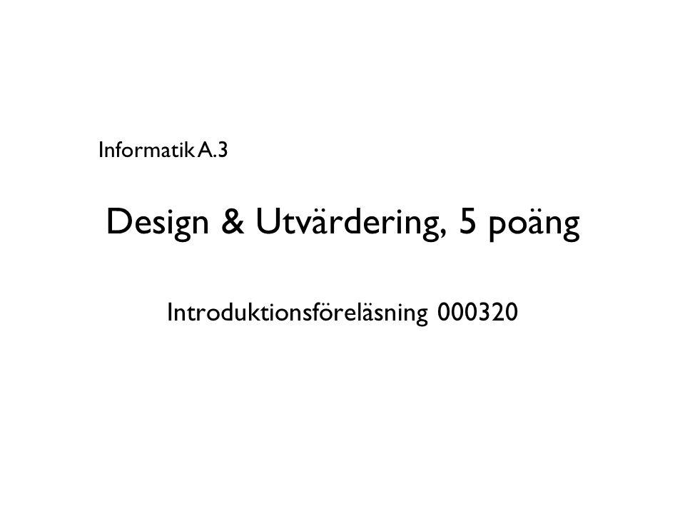 Design & Utvärdering, 5 poäng Introduktionsföreläsning 000320 Informatik A.3