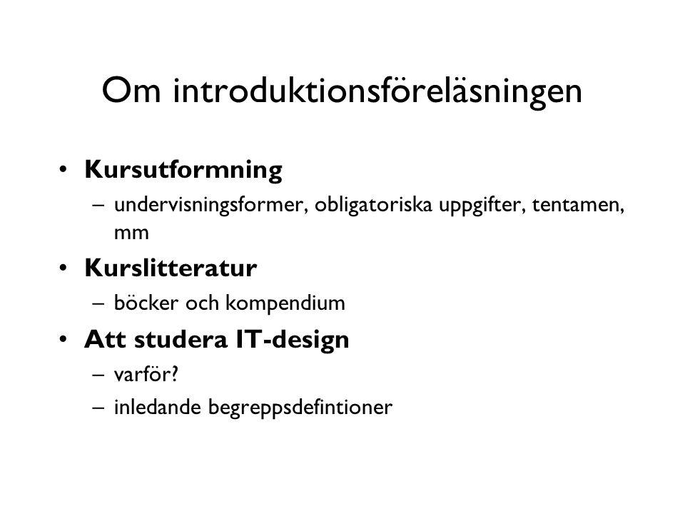 Om introduktionsföreläsningen Kursutformning –undervisningsformer, obligatoriska uppgifter, tentamen, mm Kurslitteratur –böcker och kompendium Att studera IT-design –varför.