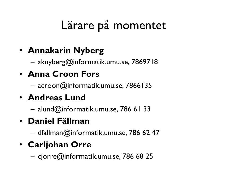 Lärare på momentet Annakarin Nyberg –aknyberg@informatik.umu.se, 7869718 Anna Croon Fors –acroon@informatik.umu.se, 7866135 Andreas Lund –alund@informatik.umu.se, 786 61 33 Daniel Fällman –dfallman@informatik.umu.se, 786 62 47 Carljohan Orre –cjorre@informatik.umu.se, 786 68 25