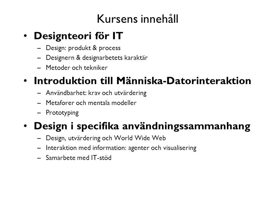 Kursens innehåll Designteori för IT –Design: produkt & process –Designern & designarbetets karaktär –Metoder och tekniker Introduktion till Människa-Datorinteraktion –Användbarhet: krav och utvärdering –Metaforer och mentala modeller –Prototyping Design i specifika användningssammanhang –Design, utvärdering och World Wide Web –Interaktion med information: agenter och visualisering –Samarbete med IT-stöd