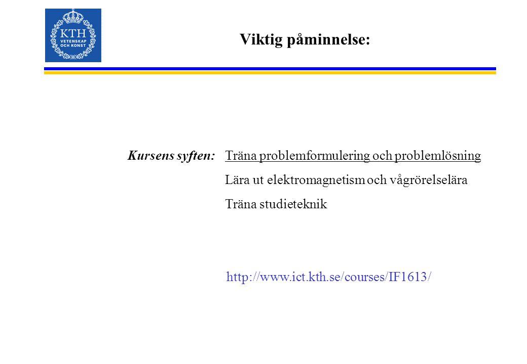 Viktig påminnelse: Kursens syften: Träna problemformulering och problemlösning Lära ut elektromagnetism och vågrörelselära Träna studieteknik http://www.ict.kth.se/courses/IF1613/