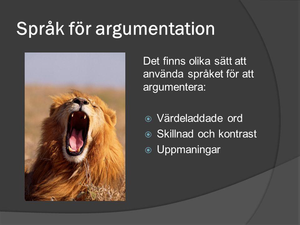 Språk för argumentation Det finns olika sätt att använda språket för att argumentera:  Värdeladdade ord  Skillnad och kontrast  Uppmaningar