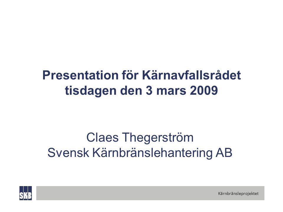 Kärnbränsleprojektet Presentation för Kärnavfallsrådet tisdagen den 3 mars 2009 Claes Thegerström Svensk Kärnbränslehantering AB