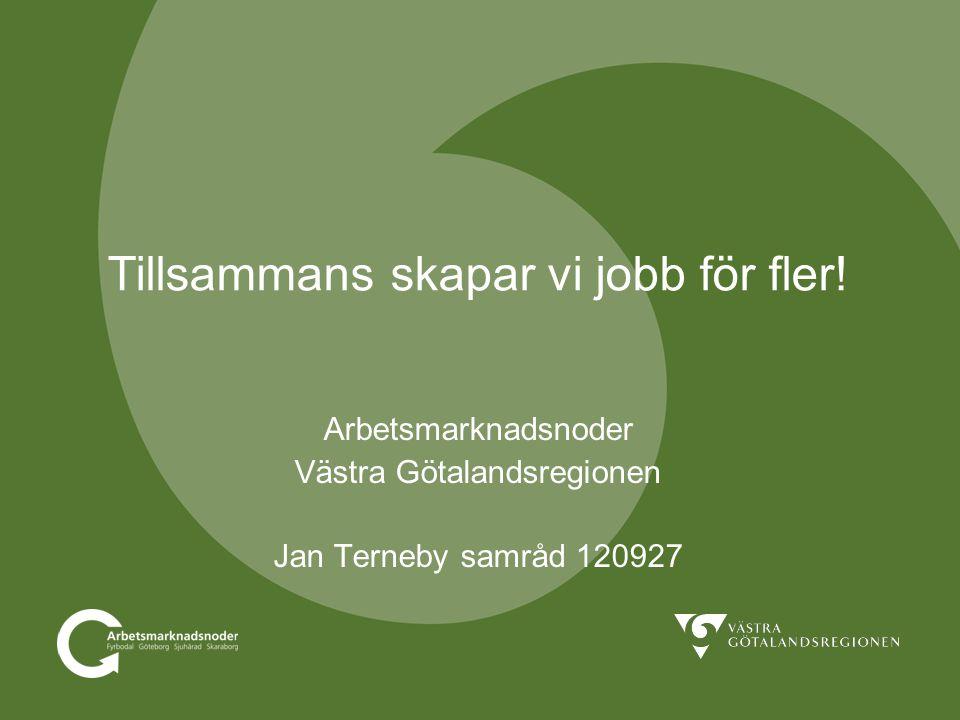 Tillsammans skapar vi jobb för fler! Arbetsmarknadsnoder Västra Götalandsregionen Jan Terneby samråd 120927