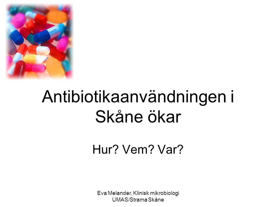 Eva Melander, Klinisk mikrobiologi UMAS/Strama Skåne Antibiotikaanvändningen i Skåne ökar Hur.