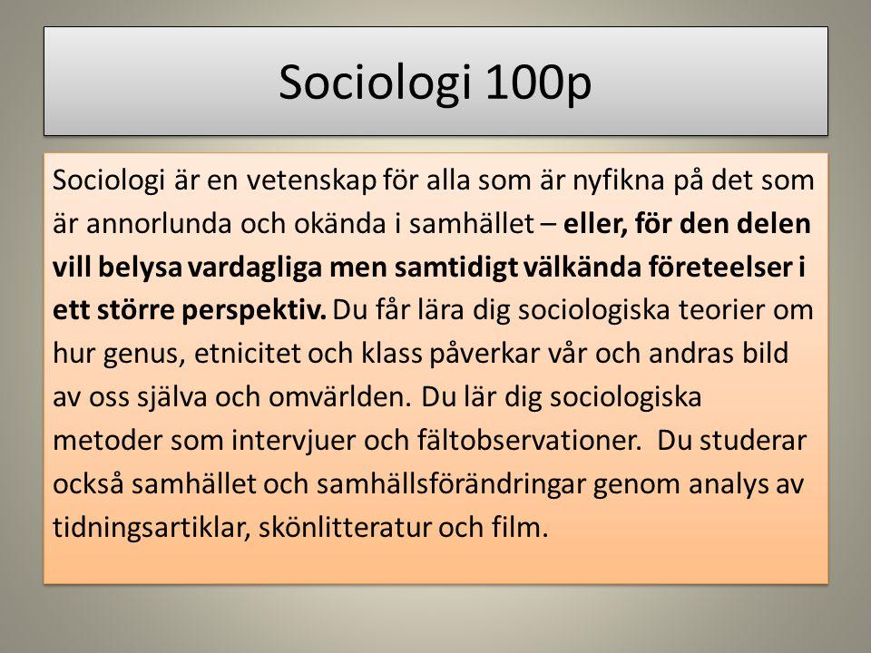 Sociologi 100p Sociologi är en vetenskap för alla som är nyfikna på det som är annorlunda och okända i samhället – eller, för den delen vill belysa vardagliga men samtidigt välkända företeelser i ett större perspektiv.